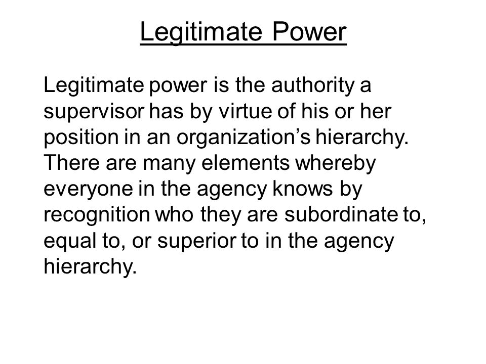Legitimate Power Legitimate power is the authority a supervisor has by virtue of his or her position in an organization's hierarchy.