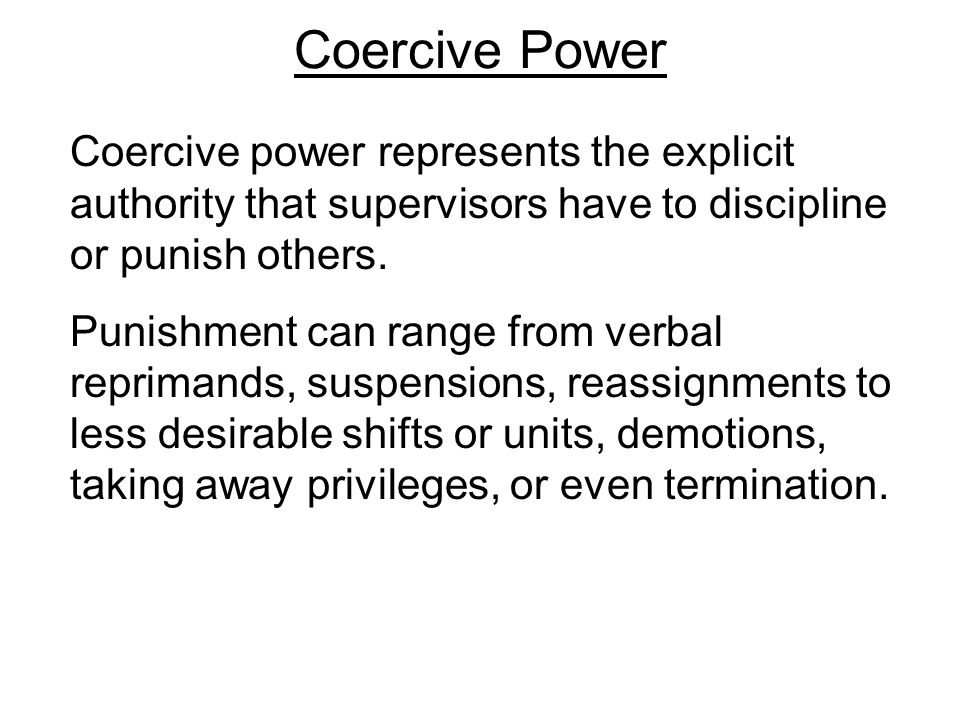 Coercive Power Coercive power represents the explicit authority that supervisors have to discipline or punish others.
