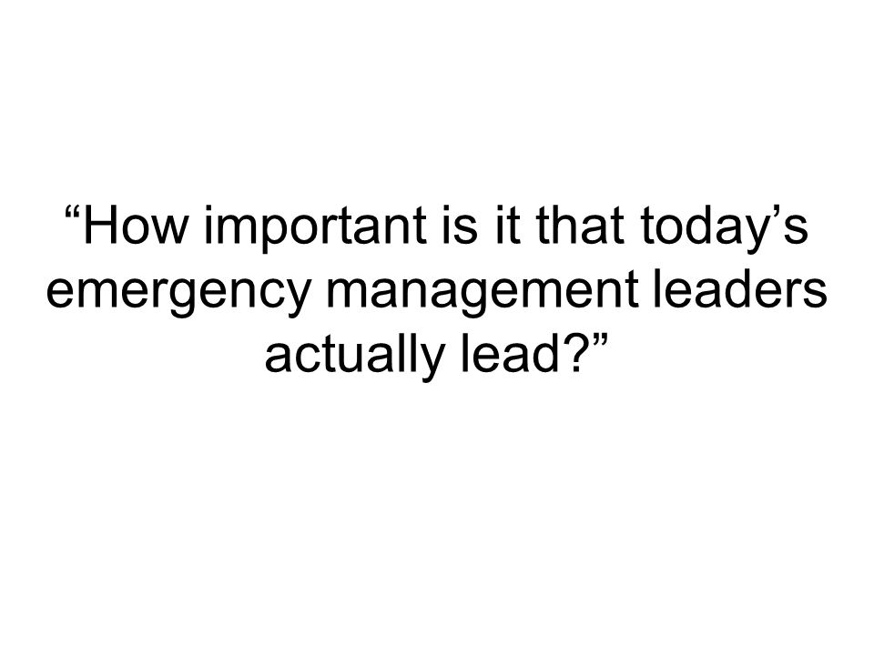 How important is it that today's emergency management leaders actually lead