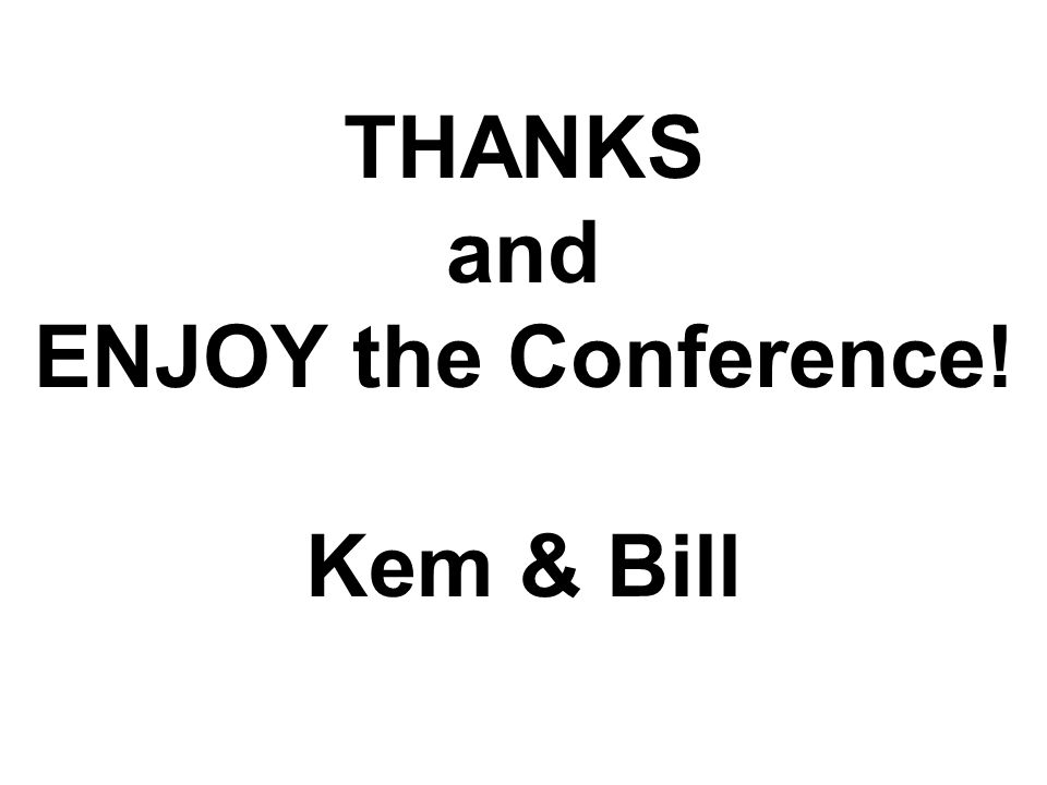 THANKS and ENJOY the Conference! Kem & Bill