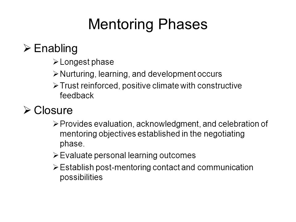 Mentoring Phases  Enabling  Longest phase  Nurturing, learning, and development occurs  Trust reinforced, positive climate with constructive feedback  Closure  Provides evaluation, acknowledgment, and celebration of mentoring objectives established in the negotiating phase.