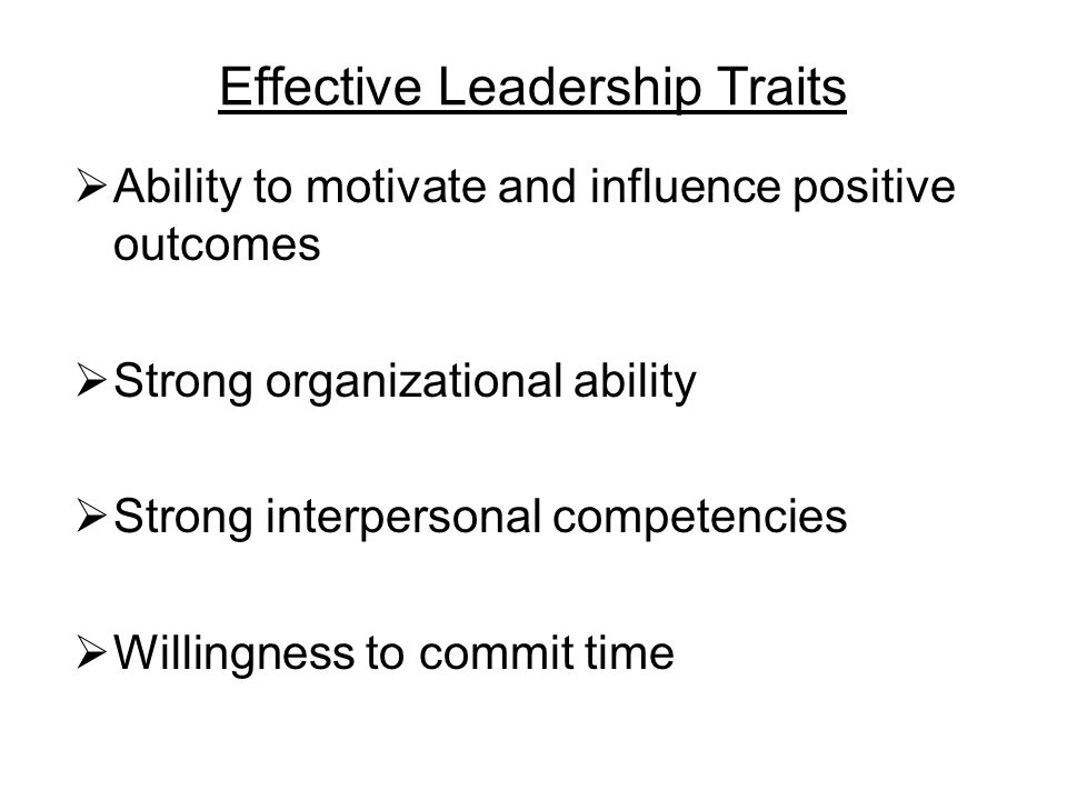 Effective Leadership Traits  Ability to motivate and influence positive outcomes  Strong organizational ability  Strong interpersonal competencies  Willingness to commit time