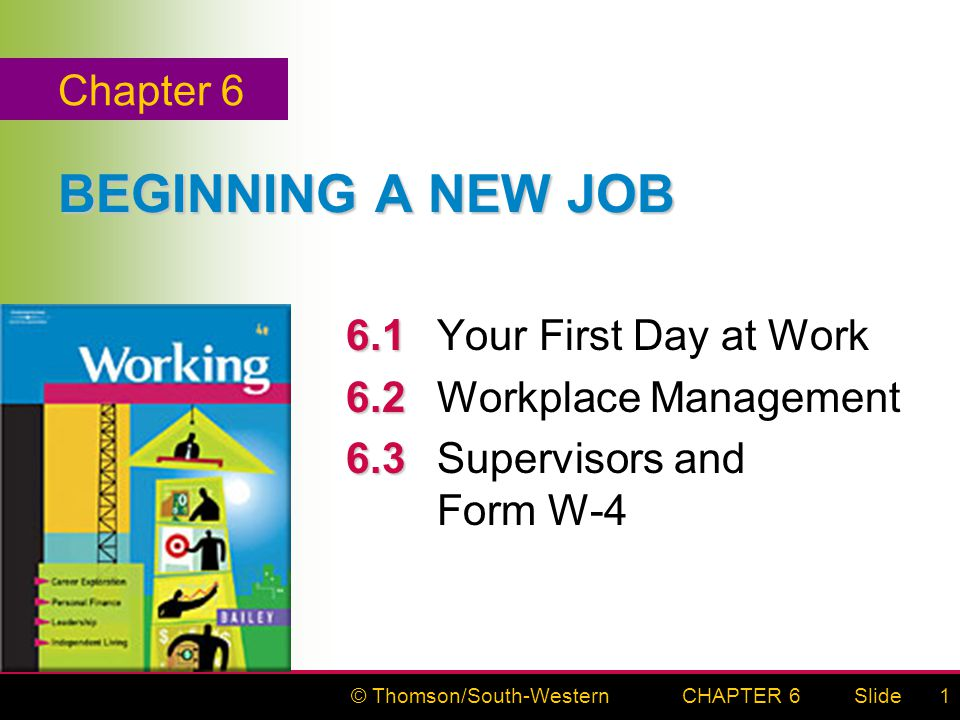 © Thomson/South-WesternSlideCHAPTER 61 BEGINNING A NEW JOB 6.1 6.1Your First Day at Work 6.2 6.2Workplace Management 6.3 6.3Supervisors and Form W-4 Chapter 6