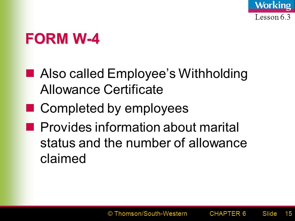 © Thomson/South-WesternSlideCHAPTER 615 FORM W-4 Also called Employee's Withholding Allowance Certificate Completed by employees Provides information about marital status and the number of allowance claimed Lesson 6.3