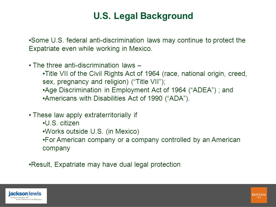 Some U.S. federal anti-discrimination laws may continue to protect the Expatriate even while working in Mexico. The three anti-discrimination laws – T