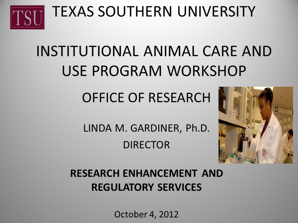 TEXAS SOUTHERN UNIVERSITY INSTITUTIONAL ANIMAL CARE AND USE PROGRAM WORKSHOP OFFICE OF RESEARCH LINDA M.