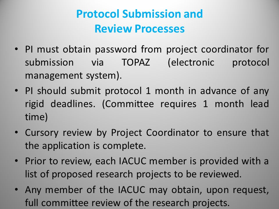 Protocol Submission and Review Processes PI must obtain password from project coordinator for submission via TOPAZ (electronic protocol management system).