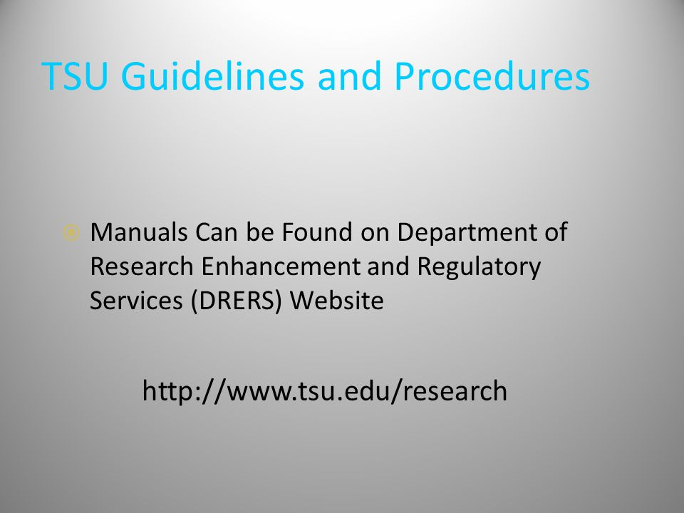 TSU Guidelines and Procedures  Manuals Can be Found on Department of Research Enhancement and Regulatory Services (DRERS) Website http://www.tsu.edu/research