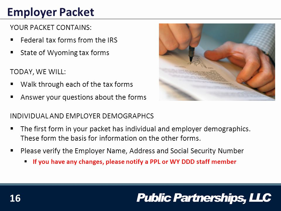 16 YOUR PACKET CONTAINS:  Federal tax forms from the IRS  State of Wyoming tax forms TODAY, WE WILL:  Walk through each of the tax forms  Answer your questions about the forms INDIVIDUAL AND EMPLOYER DEMOGRAPHCS  The first form in your packet has individual and employer demographics.
