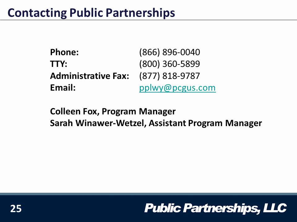 25 Contacting Public Partnerships Phone: (866) 896-0040 TTY: (800) 360-5899 Administrative Fax: (877) 818-9787 Email: pplwy@pcgus.compplwy@pcgus.com Colleen Fox, Program Manager Sarah Winawer-Wetzel, Assistant Program Manager