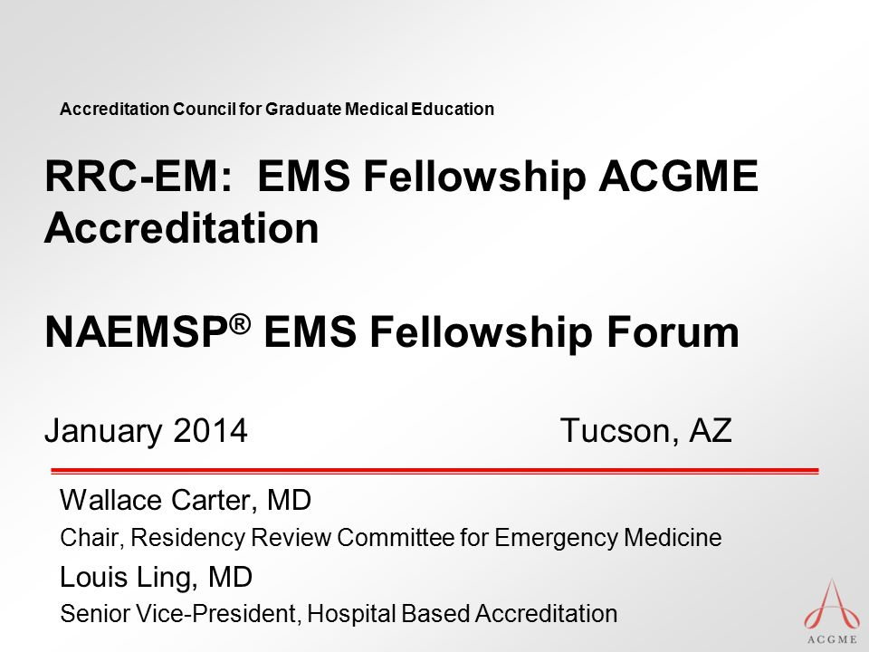 Accreditation Council for Graduate Medical Education RRC-EM: EMS Fellowship ACGME Accreditation NAEMSP ® EMS Fellowship Forum January 2014 Tucson, AZ Wallace Carter, MD Chair, Residency Review Committee for Emergency Medicine Louis Ling, MD Senior Vice-President, Hospital Based Accreditation