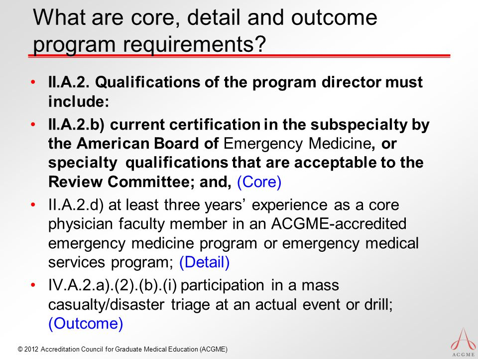 © 2012 Accreditation Council for Graduate Medical Education (ACGME) What are core, detail and outcome program requirements? II.A.2. Qualifications of