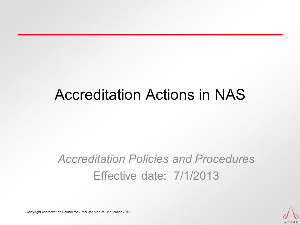 Accreditation Actions in NAS Accreditation Policies and Procedures Effective date: 7/1/2013 Copyright Accreditation Council for Graduate Medical Educa