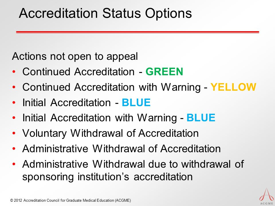 © 2012 Accreditation Council for Graduate Medical Education (ACGME) Accreditation Status Options Actions not open to appeal Continued Accreditation - GREEN Continued Accreditation with Warning - YELLOW Initial Accreditation - BLUE Initial Accreditation with Warning - BLUE Voluntary Withdrawal of Accreditation Administrative Withdrawal of Accreditation Administrative Withdrawal due to withdrawal of sponsoring institution's accreditation