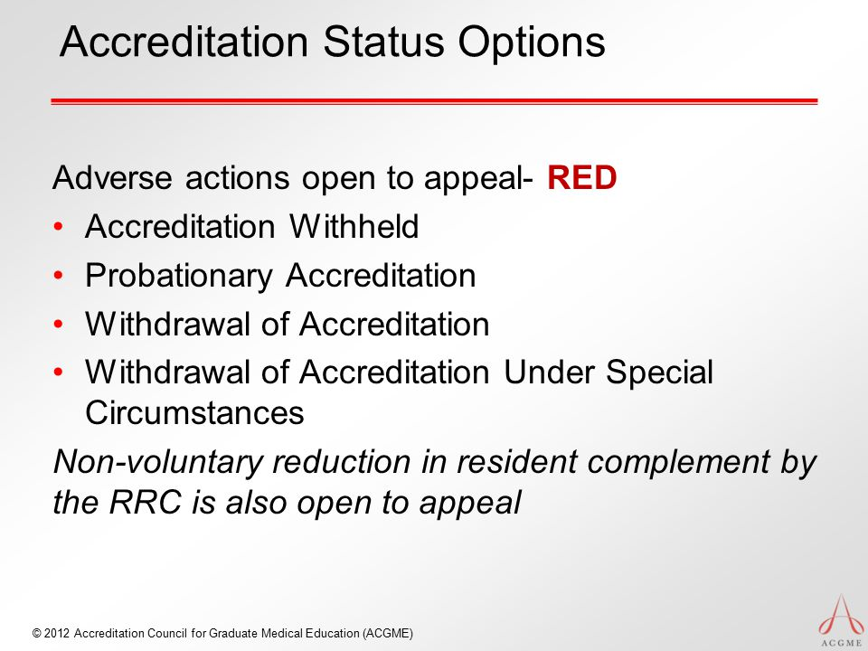 © 2012 Accreditation Council for Graduate Medical Education (ACGME) Accreditation Status Options Adverse actions open to appeal- RED Accreditation Wit