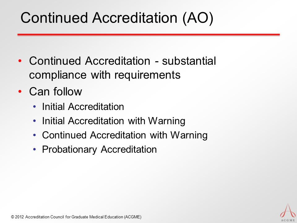 © 2012 Accreditation Council for Graduate Medical Education (ACGME) Continued Accreditation (AO) Continued Accreditation - substantial compliance with
