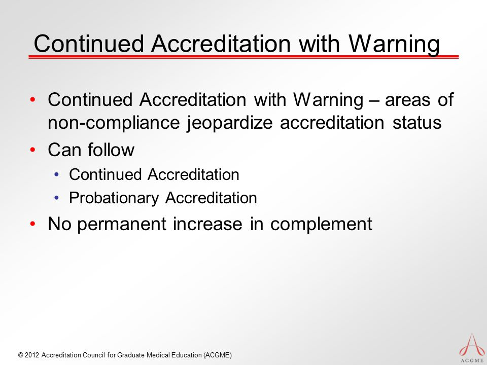 © 2012 Accreditation Council for Graduate Medical Education (ACGME) Continued Accreditation with Warning Continued Accreditation with Warning – areas of non-compliance jeopardize accreditation status Can follow Continued Accreditation Probationary Accreditation No permanent increase in complement