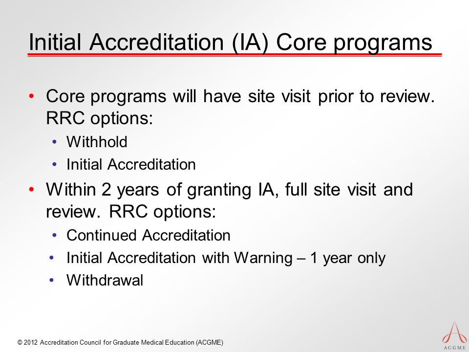 © 2012 Accreditation Council for Graduate Medical Education (ACGME) Initial Accreditation (IA) Core programs Core programs will have site visit prior to review.