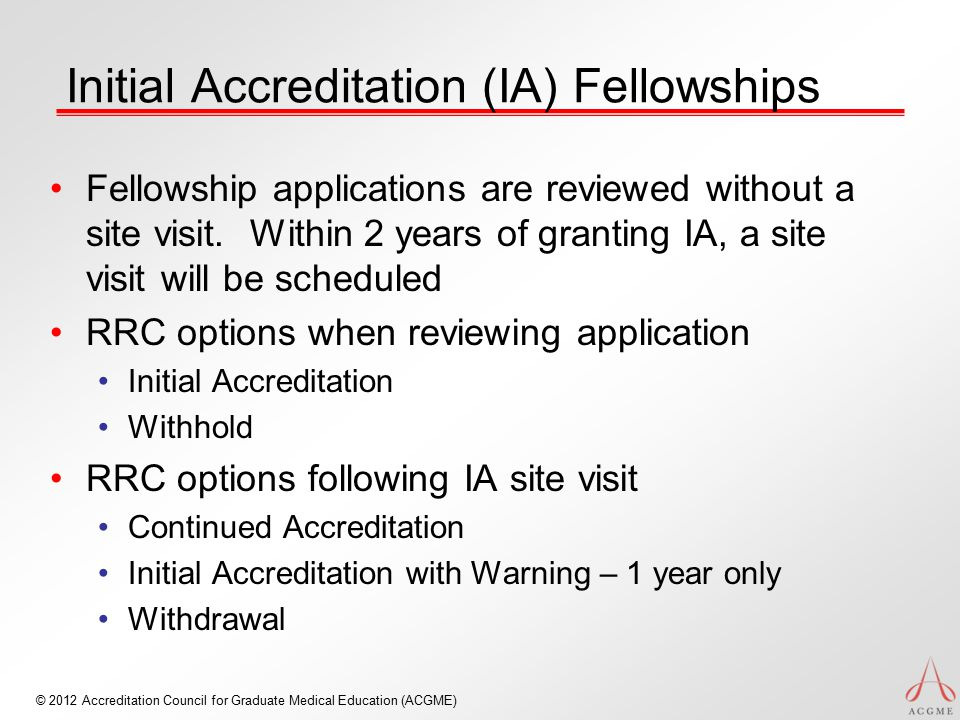 © 2012 Accreditation Council for Graduate Medical Education (ACGME) Initial Accreditation (IA) Fellowships Fellowship applications are reviewed withou
