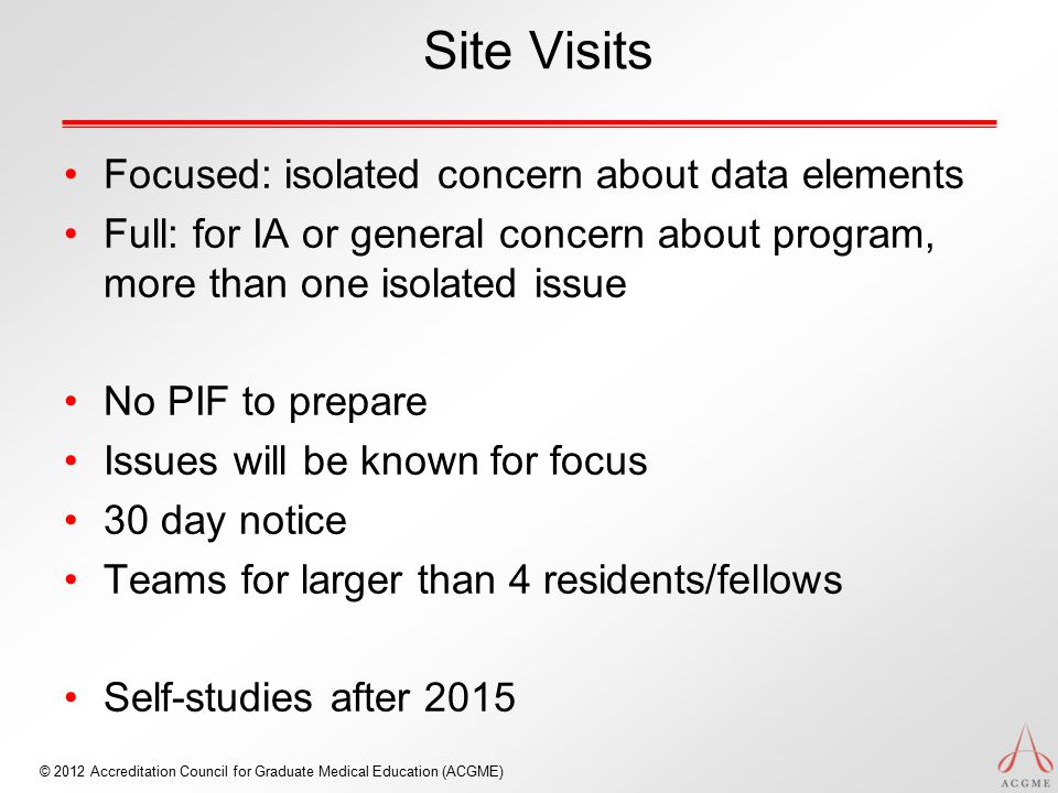 © 2012 Accreditation Council for Graduate Medical Education (ACGME) Site Visits Focused: isolated concern about data elements Full: for IA or general