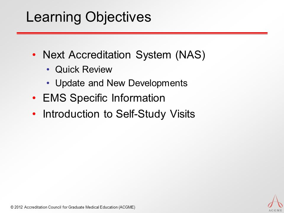 © 2012 Accreditation Council for Graduate Medical Education (ACGME) Learning Objectives Next Accreditation System (NAS) Quick Review Update and New Developments EMS Specific Information Introduction to Self-Study Visits