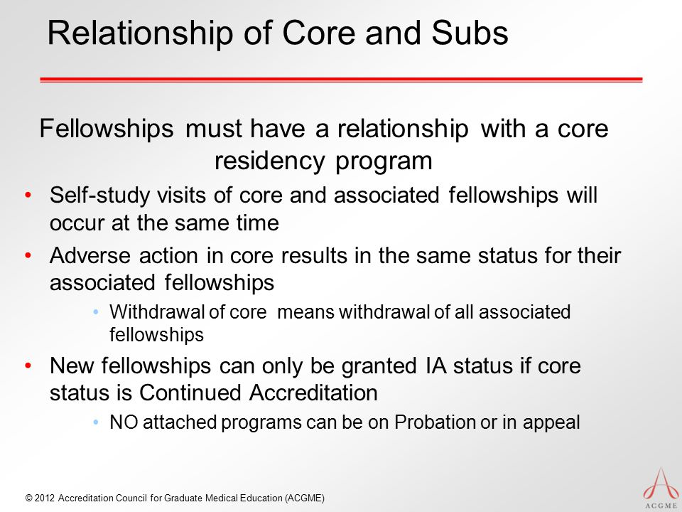 © 2012 Accreditation Council for Graduate Medical Education (ACGME) Relationship of Core and Subs Fellowships must have a relationship with a core res