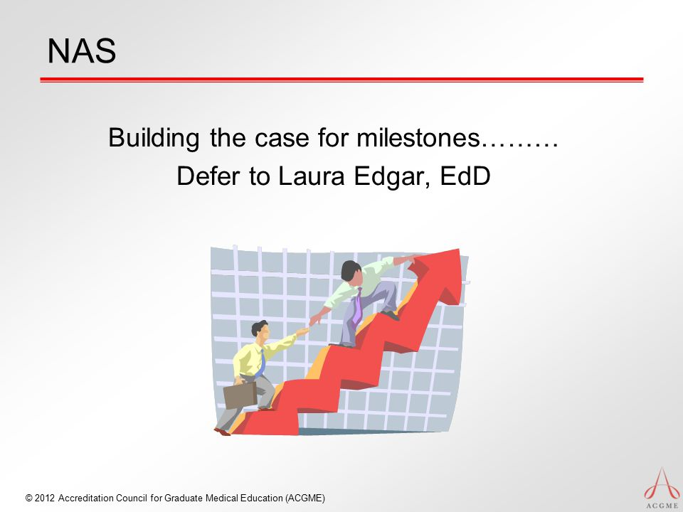 © 2012 Accreditation Council for Graduate Medical Education (ACGME) NAS Building the case for milestones……… Defer to Laura Edgar, EdD