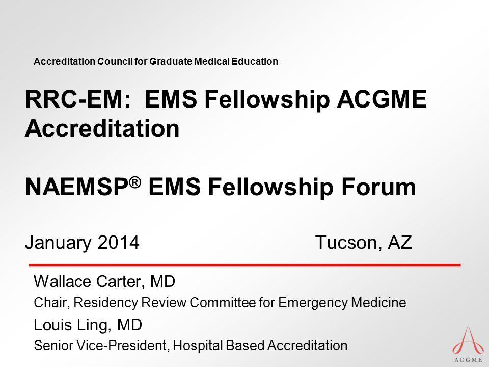Accreditation Council for Graduate Medical Education RRC-EM: EMS Fellowship ACGME Accreditation NAEMSP ® EMS Fellowship Forum January 2014 Tucson, AZ