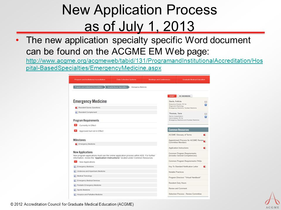 © 2012 Accreditation Council for Graduate Medical Education (ACGME) New Application Process as of July 1, 2013 The new application specialty specific Word document can be found on the ACGME EM Web page: http://www.acgme.org/acgmeweb/tabid/131/ProgramandInstitutionalAccreditation/Hos pital-BasedSpecialties/EmergencyMedicine.aspx http://www.acgme.org/acgmeweb/tabid/131/ProgramandInstitutionalAccreditation/Hos pital-BasedSpecialties/EmergencyMedicine.aspx