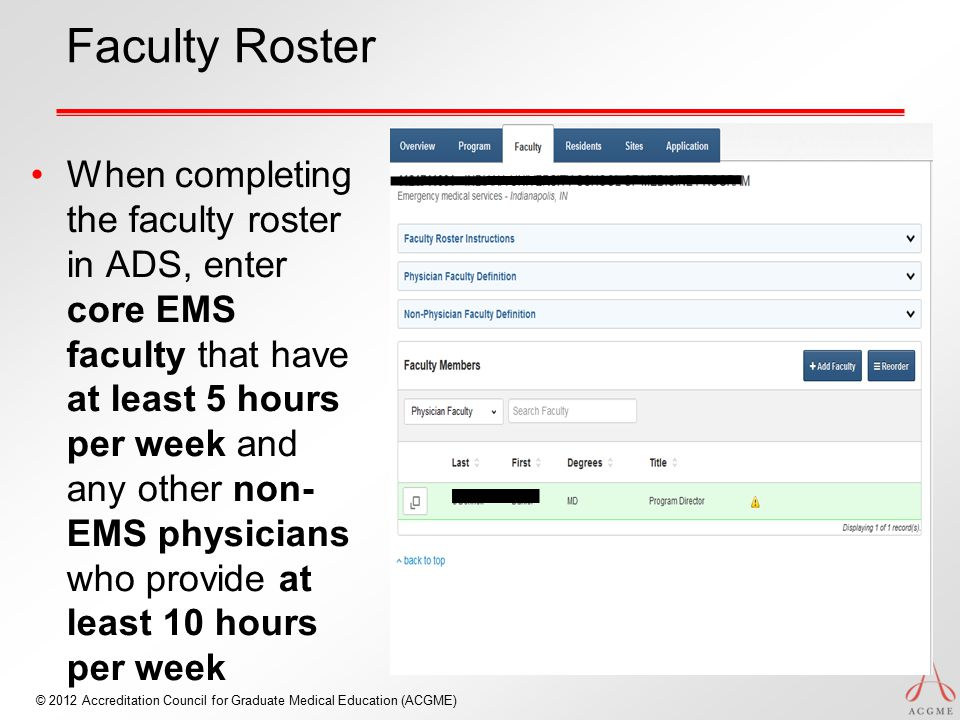 © 2012 Accreditation Council for Graduate Medical Education (ACGME) Faculty Roster When completing the faculty roster in ADS, enter core EMS faculty that have at least 5 hours per week and any other non- EMS physicians who provide at least 10 hours per week