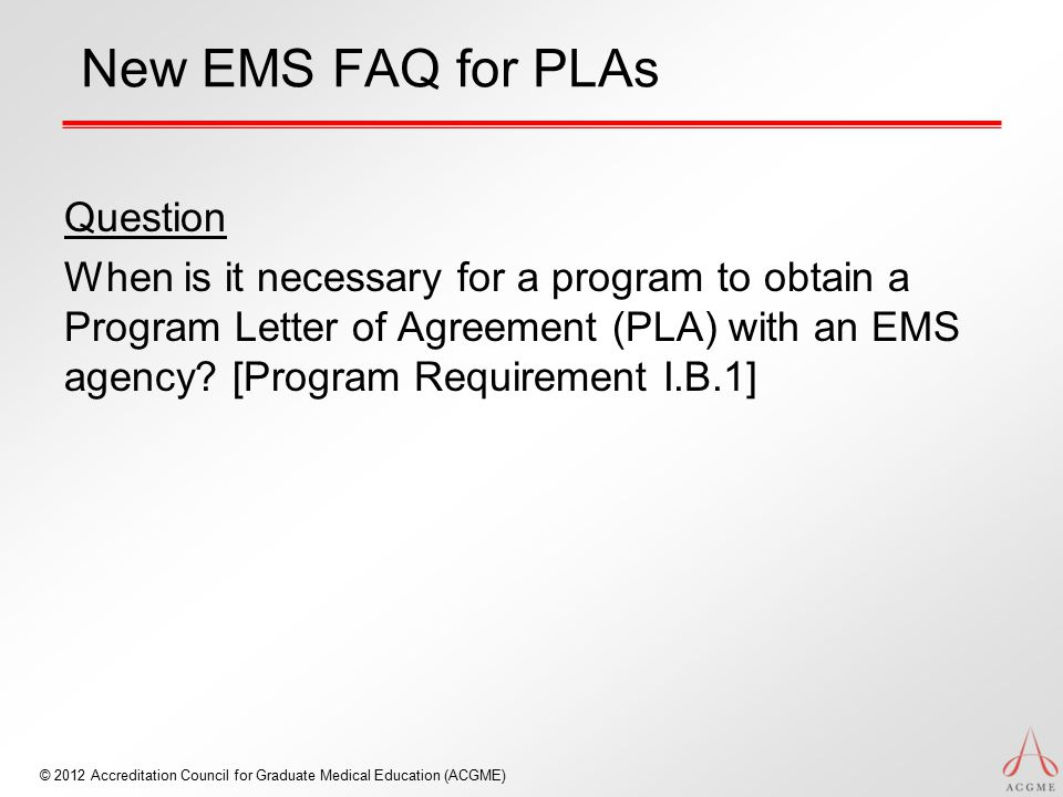 © 2012 Accreditation Council for Graduate Medical Education (ACGME) New EMS FAQ for PLAs Question When is it necessary for a program to obtain a Program Letter of Agreement (PLA) with an EMS agency.