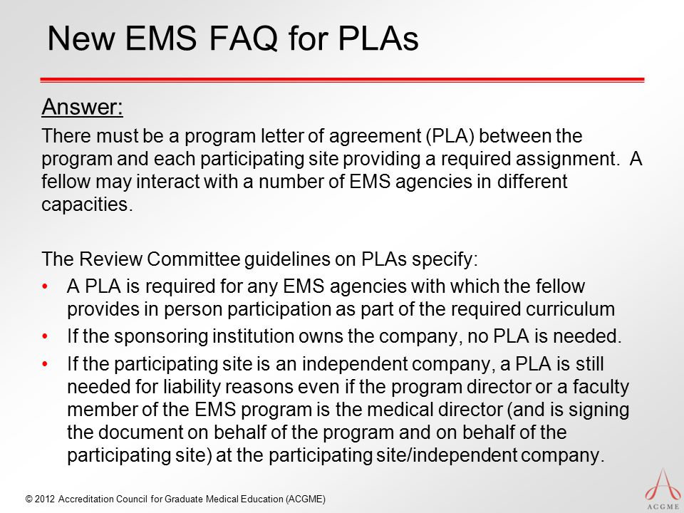 © 2012 Accreditation Council for Graduate Medical Education (ACGME) New EMS FAQ for PLAs Answer: There must be a program letter of agreement (PLA) between the program and each participating site providing a required assignment.