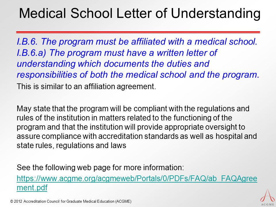 © 2012 Accreditation Council for Graduate Medical Education (ACGME) Medical School Letter of Understanding I.B.6. The program must be affiliated with
