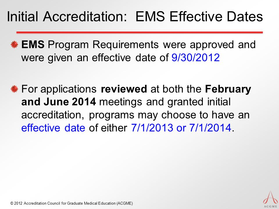 © 2012 Accreditation Council for Graduate Medical Education (ACGME) Initial Accreditation: EMS Effective Dates EMS Program Requirements were approved and were given an effective date of 9/30/2012 For applications reviewed at both the February and June 2014 meetings and granted initial accreditation, programs may choose to have an effective date of either 7/1/2013 or 7/1/2014.