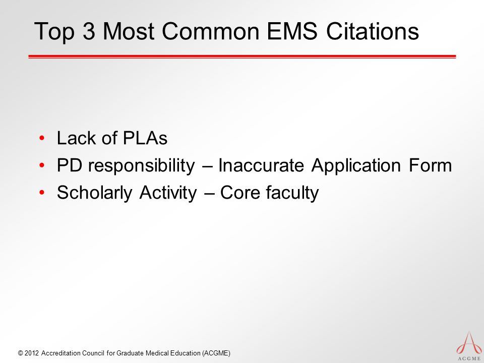 © 2012 Accreditation Council for Graduate Medical Education (ACGME) Top 3 Most Common EMS Citations Lack of PLAs PD responsibility – Inaccurate Applic