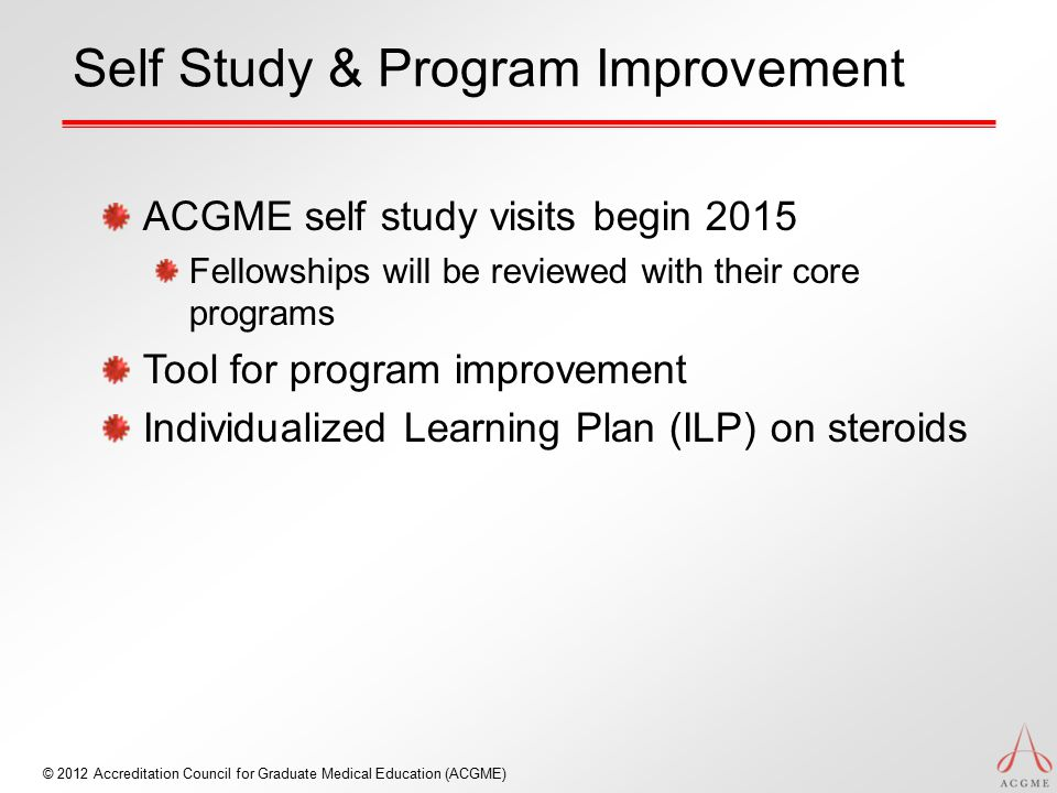 Self Study & Program Improvement ACGME self study visits begin 2015 Fellowships will be reviewed with their core programs Tool for program improvement Individualized Learning Plan (ILP) on steroids © 2012 Accreditation Council for Graduate Medical Education (ACGME)