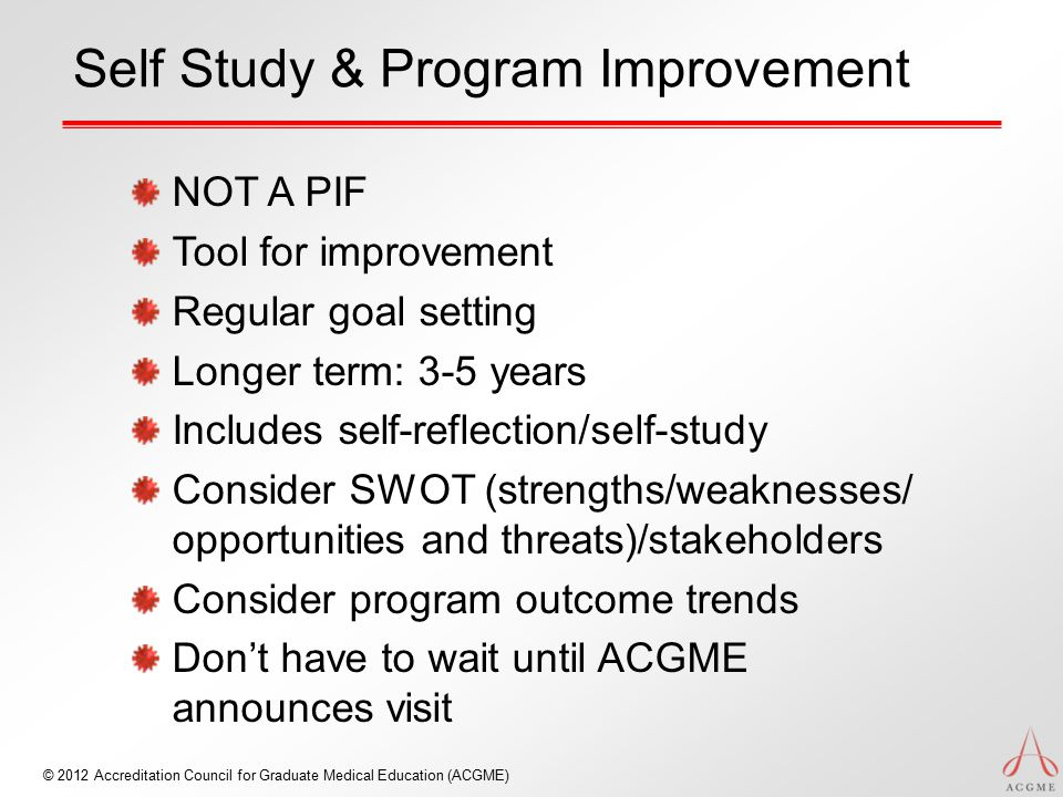 Self Study & Program Improvement NOT A PIF Tool for improvement Regular goal setting Longer term: 3-5 years Includes self-reflection/self-study Consider SWOT (strengths/weaknesses/ opportunities and threats)/stakeholders Consider program outcome trends Don't have to wait until ACGME announces visit © 2012 Accreditation Council for Graduate Medical Education (ACGME)