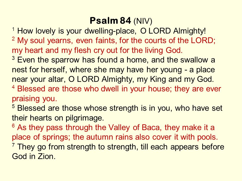 Psalm 84 (NIV) 1 How lovely is your dwelling-place, O LORD Almighty.