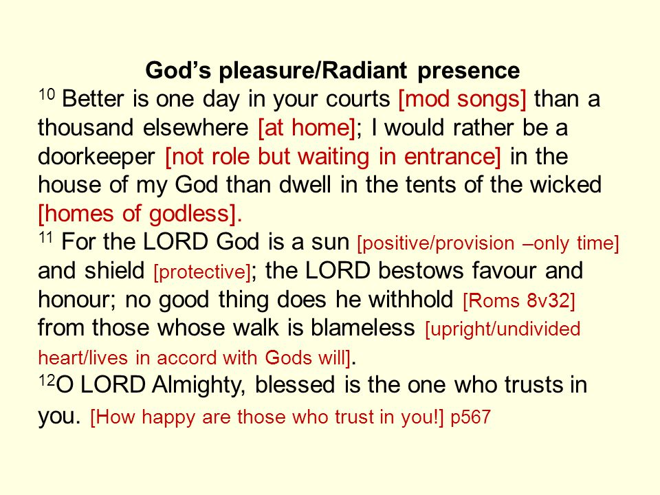 God's pleasure/Radiant presence 10 Better is one day in your courts [mod songs] than a thousand elsewhere [at home]; I would rather be a doorkeeper [not role but waiting in entrance] in the house of my God than dwell in the tents of the wicked [homes of godless].