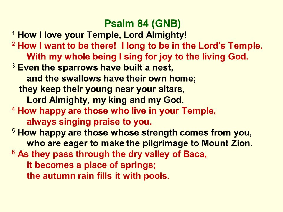 Psalm 84 (GNB) 1 How I love your Temple, Lord Almighty.