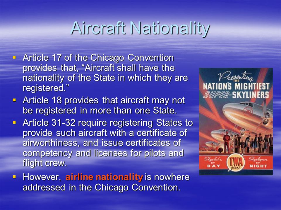 "Aircraft Nationality  Article 17 of the Chicago Convention provides that, ""Aircraft shall have the nationality of the State in which they are registe"
