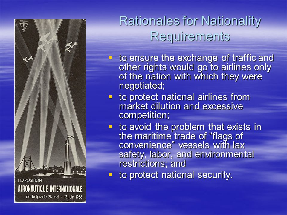 Rationales for Nationality Requirements  to ensure the exchange of traffic and other rights would go to airlines only of the nation with which they w