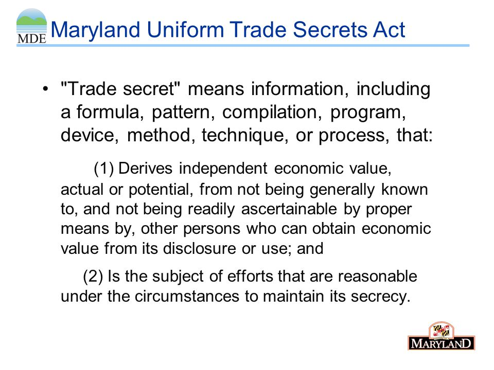 Maryland Uniform Trade Secrets Act Maryland law protects trade secrets and provides a civil remedy for disclosure without express or implied consent –Injunction –Compensatory Damages –Punitive Damages Other remedies under contract law or criminal law may also apply