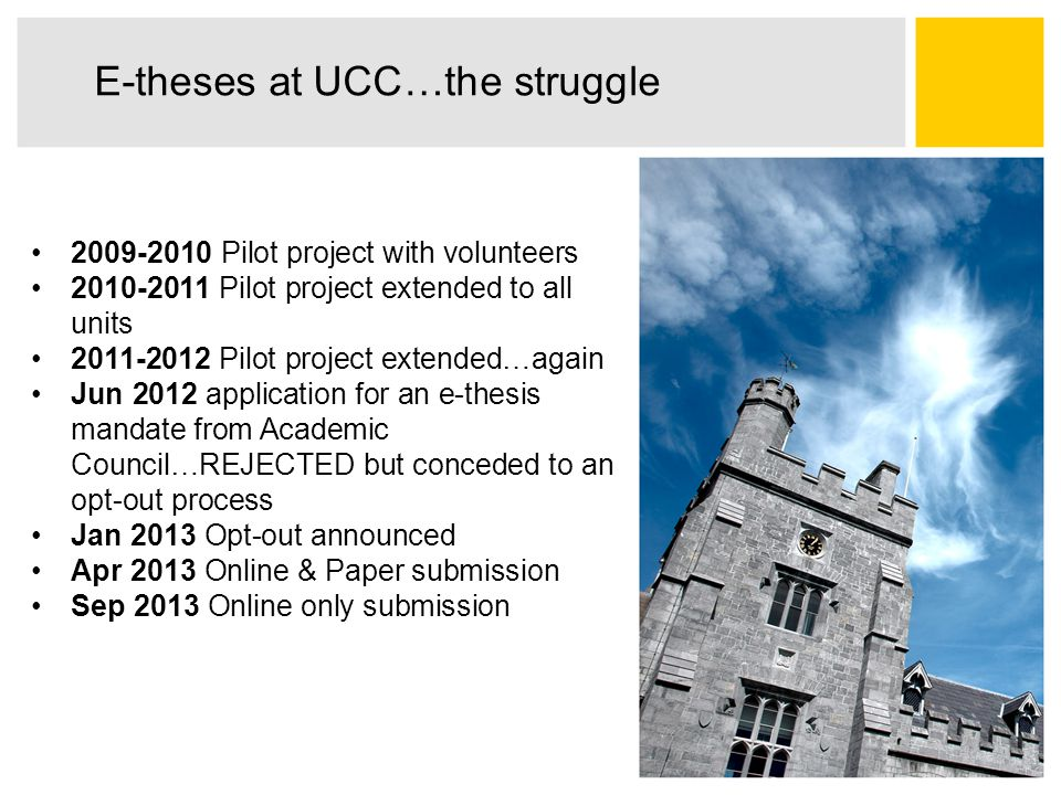 E-theses at UCC…the struggle 2009-2010 Pilot project with volunteers 2010-2011 Pilot project extended to all units 2011-2012 Pilot project extended…again Jun 2012 application for an e-thesis mandate from Academic Council…REJECTED but conceded to an opt-out process Jan 2013 Opt-out announced Apr 2013 Online & Paper submission Sep 2013 Online only submission