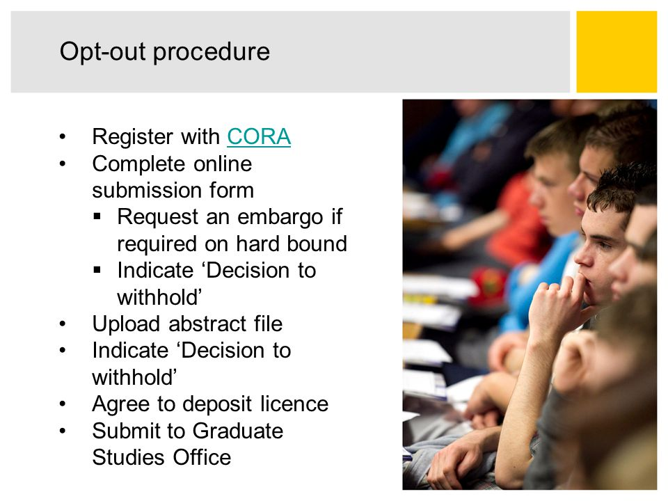 Opt-out procedure Register with CORACORA Complete online submission form  Request an embargo if required on hard bound  Indicate 'Decision to withhold' Upload abstract file Indicate 'Decision to withhold' Agree to deposit licence Submit to Graduate Studies Office