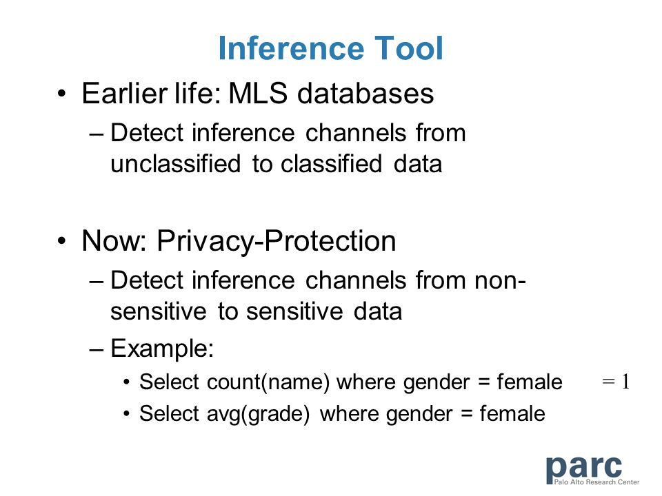 Inference Tool Earlier life: MLS databases –Detect inference channels from unclassified to classified data Now: Privacy-Protection –Detect inference channels from non- sensitive to sensitive data –Example: Select count(name) where gender = female Select avg(grade) where gender = female = 1