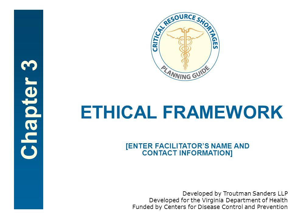 Chapter 3 ETHICAL FRAMEWORK [ENTER FACILITATOR'S NAME AND CONTACT INFORMATION] Developed by Troutman Sanders LLP Developed for the Virginia Department