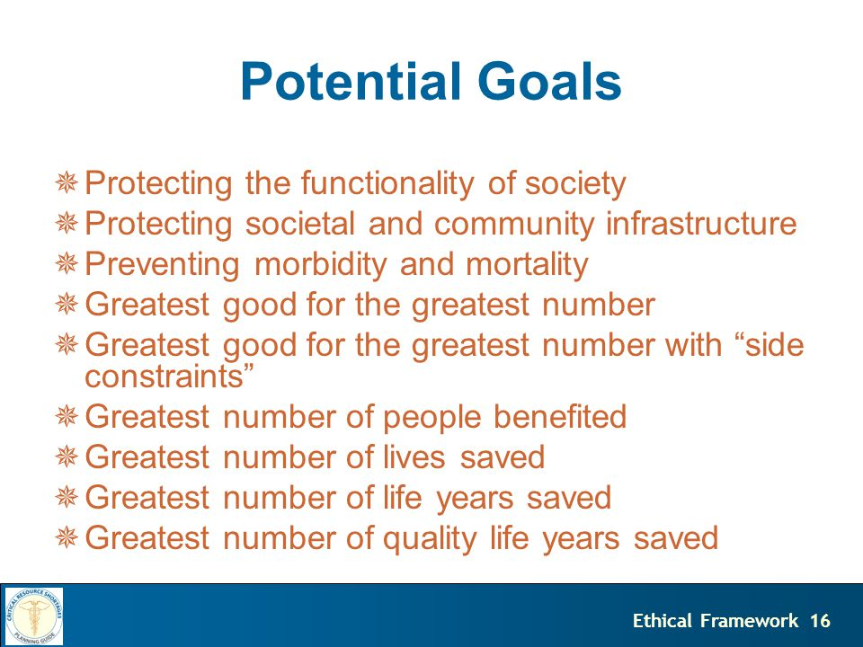 16Ethical Framework  Protecting the functionality of society  Protecting societal and community infrastructure  Preventing morbidity and mortality  Greatest good for the greatest number  Greatest good for the greatest number with side constraints  Greatest number of people benefited  Greatest number of lives saved  Greatest number of life years saved  Greatest number of quality life years saved Potential Goals