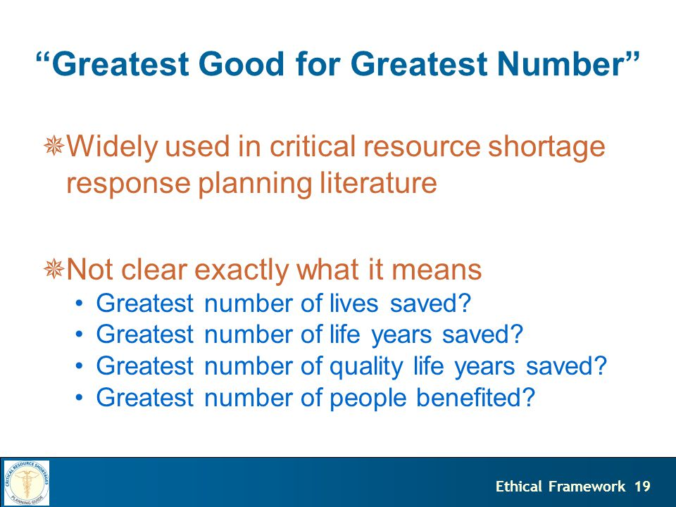 19Ethical Framework Greatest Good for Greatest Number  Widely used in critical resource shortage response planning literature  Not clear exactly what it means Greatest number of lives saved.