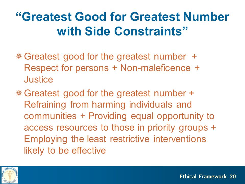 20Ethical Framework Greatest Good for Greatest Number with Side Constraints  Greatest good for the greatest number + Respect for persons + Non-maleficence + Justice  Greatest good for the greatest number + Refraining from harming individuals and communities + Providing equal opportunity to access resources to those in priority groups + Employing the least restrictive interventions likely to be effective